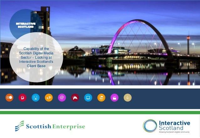   @ INTERACTIVE SCOTLAND Capability of the Scottish Digital Media Sector – Looking at Interactive Scotland's Clien...