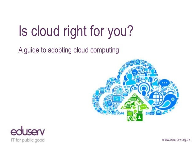 Is cloud right for you?A guide to adopting cloud computing                                      www.eduserv.org.uk
