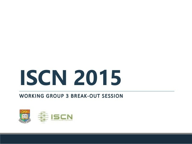 ISCN 2015 WORKING GROUP 3 BREAK-OUT SESSION