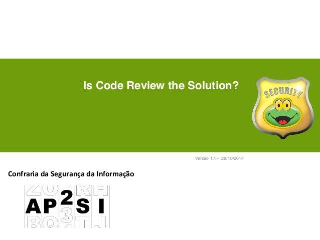 Is Code Review the Solution?  Versão 1.1 - 28/10/2014  Confraria  da  Segurança  da  Informação
