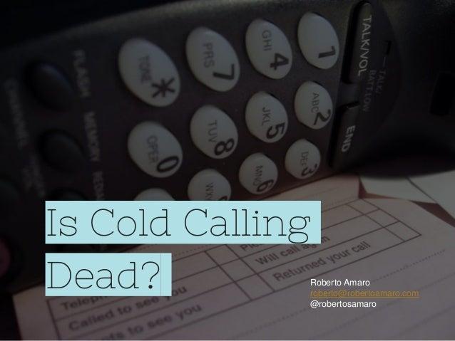 Is Cold Calling Dead? Roberto Amaro roberto@robertoamaro.com @robertosamaro