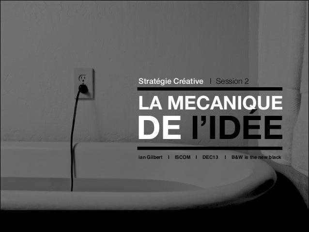 Stratégie Créative I Session 2  LA MECANIQUE  DE l'IDÉE ian Gilbert  I  ISCOM  I  DEC13  I  B&W is the new black