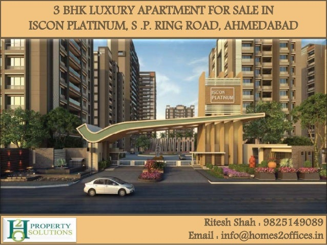 3 BHK LUXURY APARTMENT FOR SALE IN ISCON PLATINUM, S .P. RING ROAD, AHMEDABAD Ritesh Shah : 9825149089 Email : info@homes2...
