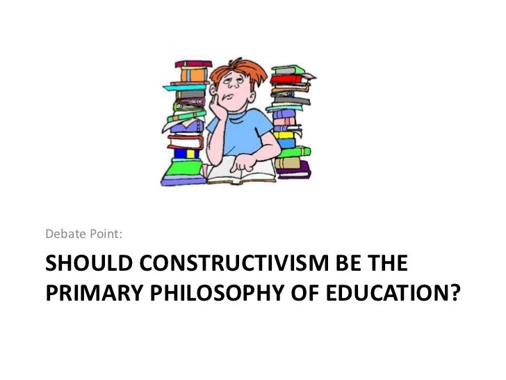 is constructivism the best philosophy for education? essay A constructivist approach to education is widely accepted by most researchers, though not by all carl bereiter argues that constructivism in schools is usually reduced to project based learning, and john anderson, lynn reder, and herbert simon claim that constructivism advocates very inefficient learning and assessment procedures.