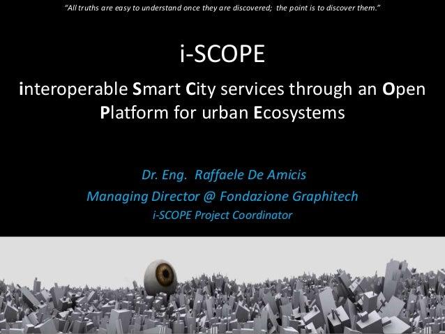 i-SCOPEinteroperable Smart City services through an OpenPlatform for urban EcosystemsDr. Eng. Raffaele De AmicisManaging D...