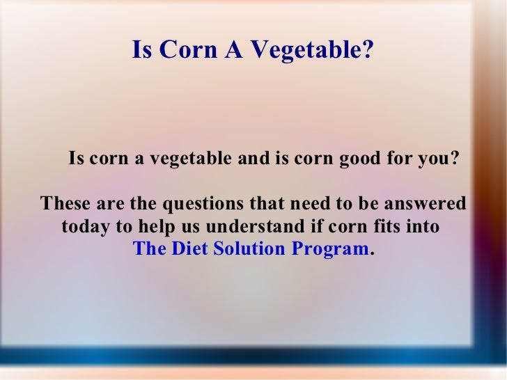 Is Corn A Vegetable? <ul><ul><ul><li>Is corn a vegetable and is corn good for you? </li></ul></ul></ul>These are the quest...