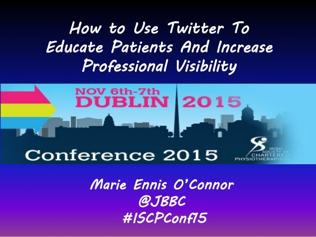 Marie Ennis O'Connor @JBBC #ISCPConf15 How to Use Twitter To Educate Patients And Increase Professional Visibility