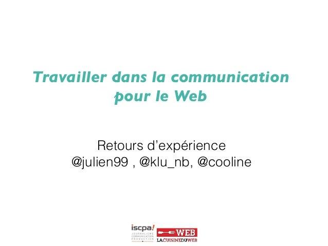 Travailler dans la communication  pour le Web      Retours d'expérience @julien99 , @klu_nb, @cooline
