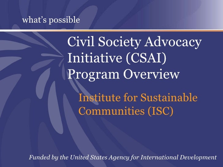 Civil Society Advocacy Initiative (CSAI) Program Overview Institute for Sustainable Communities (ISC) Funded by the United...