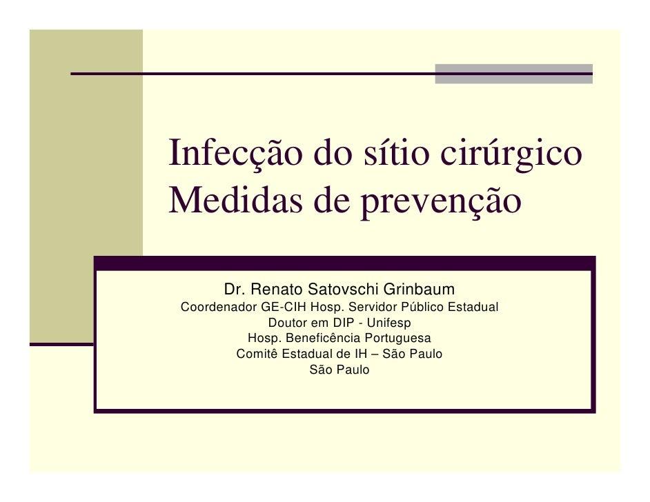 Infecção do sítio cirúrgico Medidas de prevenção        Dr. Renato Satovschi Grinbaum Coordenador GE-CIH Hosp. Servidor Pú...