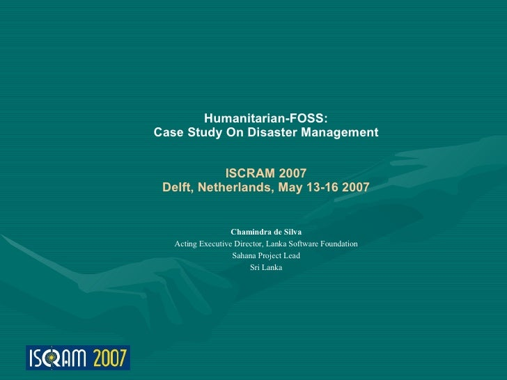 Humanitarian-FOSS: Case Study On Disaster Management               ISCRAM 2007  Delft, Netherlands, May 13-16 2007        ...