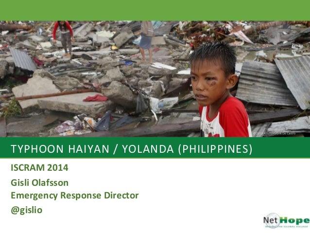 TYPHOON HAIYAN / YOLANDA (PHILIPPINES) ISCRAM 2014 Gisli Olafsson Emergency Response Director @gislio