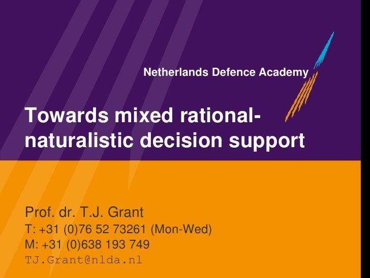 Netherlands Defence Academy    Towards mixed rational- naturalistic decision support   Prof. dr. T.J. Grant T: +31 (0)76 5...