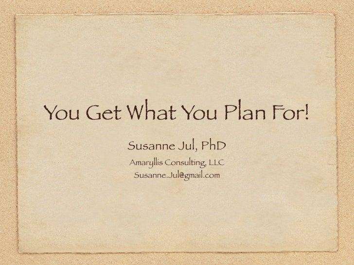 You Get What You Plan For!         Susanne Jul, PhD         Amaryllis Consulting, LLC          Susanne.Jul@gmail.com