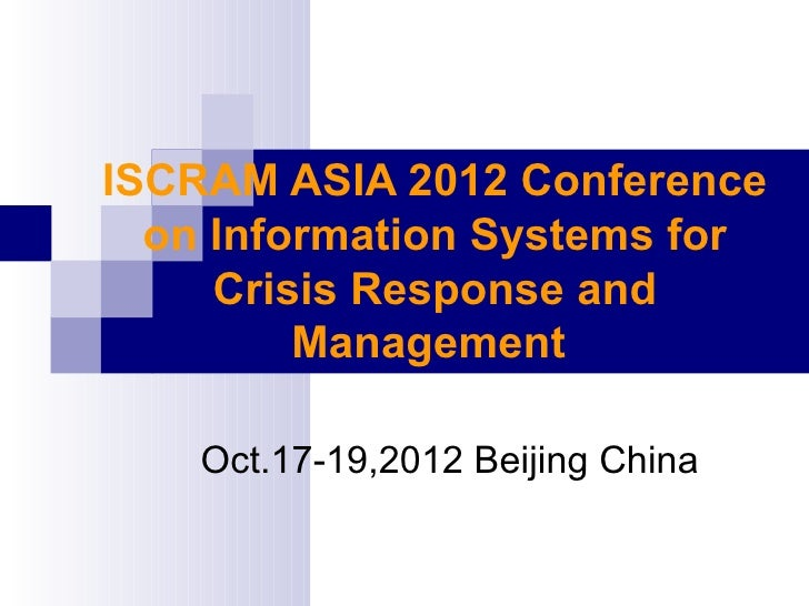 ISCRAM ASIA 2012 Conference  on Information Systems for     Crisis Response and         Management    Oct.17-19,2012 Beiji...