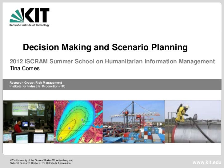 Decision Making and Scenario Planning2012 ISCRAM Summer School on Humanitarian Information ManagementTina ComesResearch Gr...