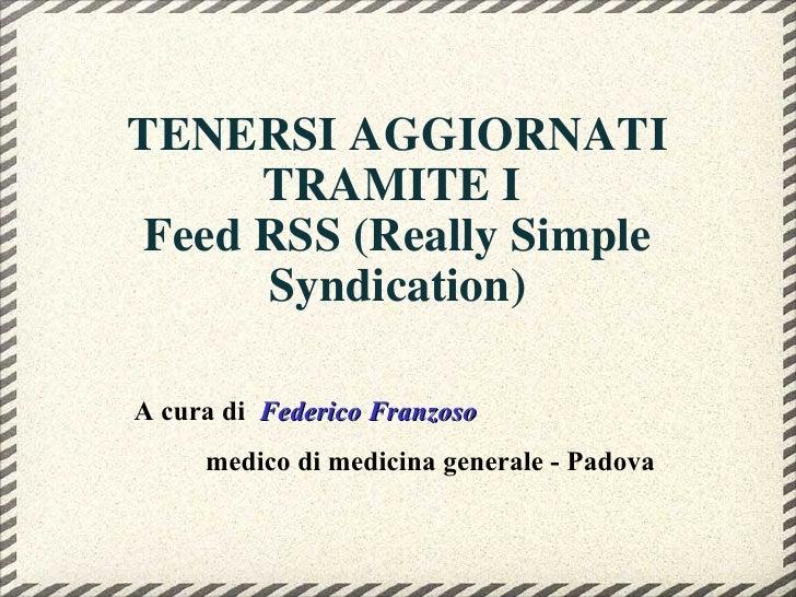 TENERSI AGGIORNATI TRAMITEI  Feed RSS (Really Simple Syndication) A cura di  Federico Franzoso medico di medicina general...