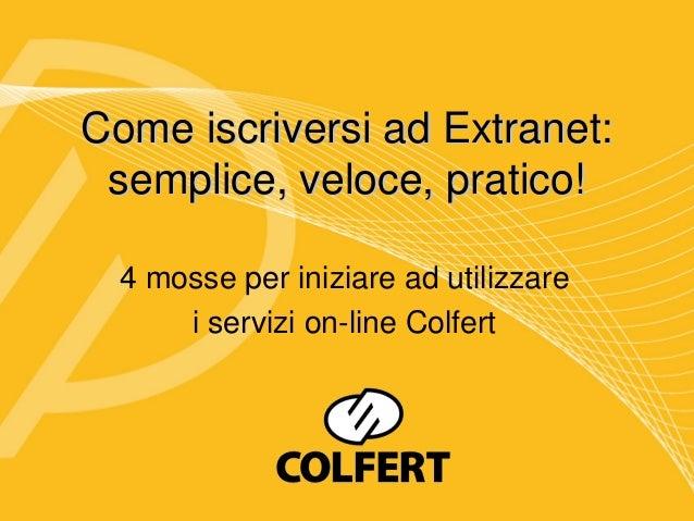 Come iscriversi ad Extranet: semplice, veloce, pratico!  4 mosse per iniziare ad utilizzare      i servizi on-line Colfert
