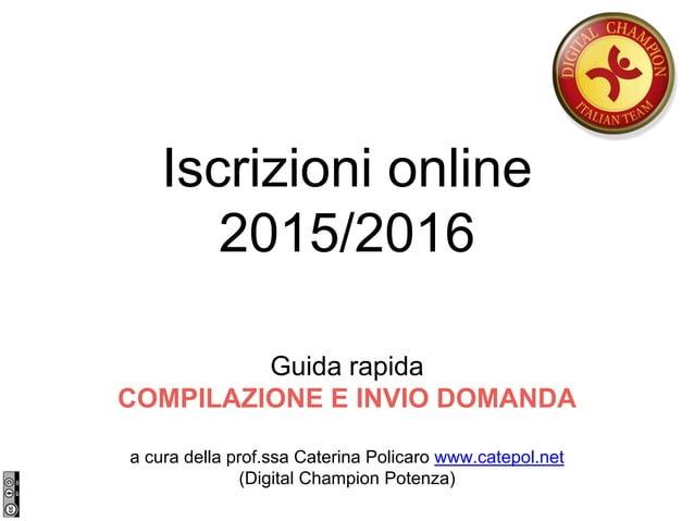 Iscrizioni online 2015/2016 Guida rapida COMPILAZIONE E INVIO DOMANDA a cura della prof.ssa Caterina Policaro www.catepol....