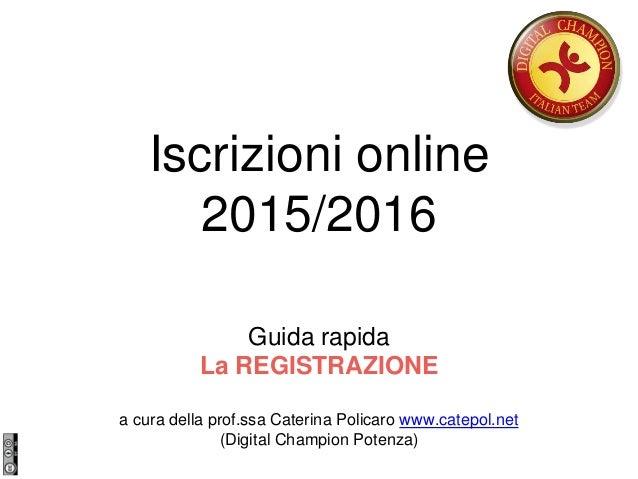 Iscrizioni online 2015/2016 Guida rapida La REGISTRAZIONE a cura della prof.ssa Caterina Policaro www.catepol.net (Digital...