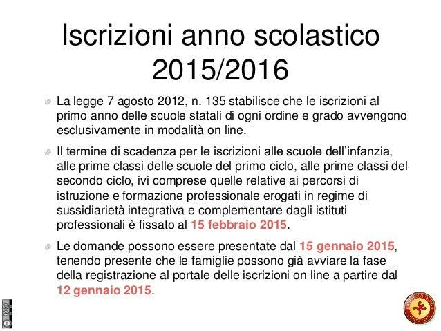 Iscrizioni anno scolastico 2015/2016 La legge 7 agosto 2012, n. 135 stabilisce che le iscrizioni al primo anno delle scuol...