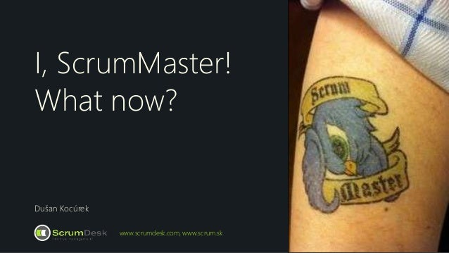 I, ScrumMaster! What now? Dušan Kocúrek www.scrumdesk.com, www.scrum.sk