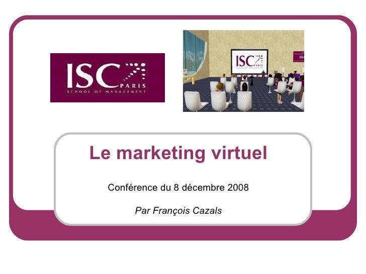 Le marketing virtuel Conférence du 8 décembre 2008 Par François Cazals