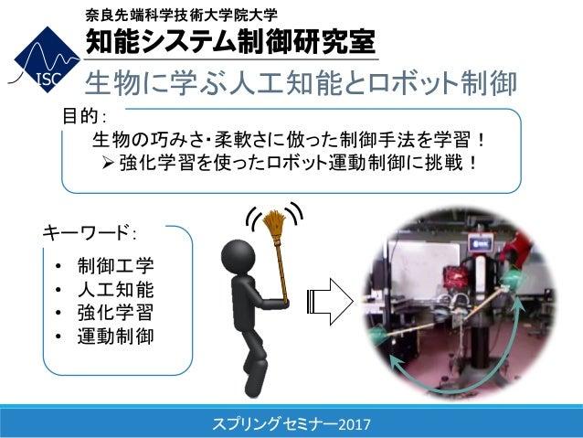 スプリングセミナー2017 ISC 生物に学ぶ人工知能とロボット制御 生物の巧みさ・柔軟さに倣った制御手法を学習! Ø強化学習を使ったロボット運動制御に挑戦! 目的: • 制御工学 • 人工知能 • 強化学習 • 運動制御 キーワード: