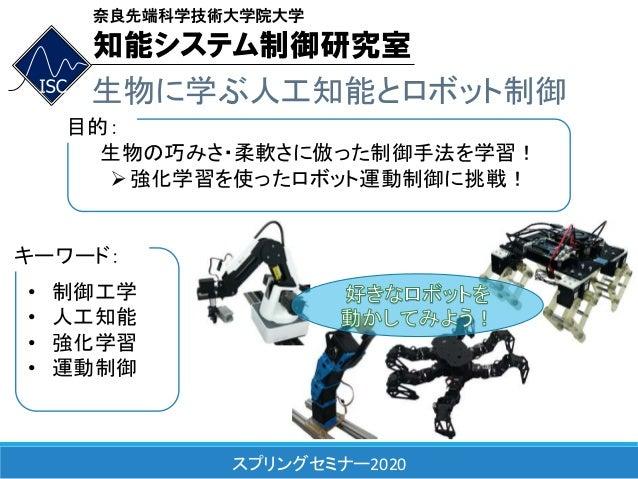 スプリングセミナー2020 生物に学ぶ人工知能とロボット制御 生物の巧みさ・柔軟さに倣った制御手法を学習! 強化学習を使ったロボット運動制御に挑戦! 目的: • 制御工学 • 人工知能 • 強化学習 • 運動制御 キーワード: