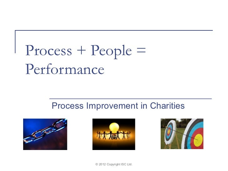 Process + People =Performance   Process Improvement in Charities             © 2012 Copyright ISC Ltd.