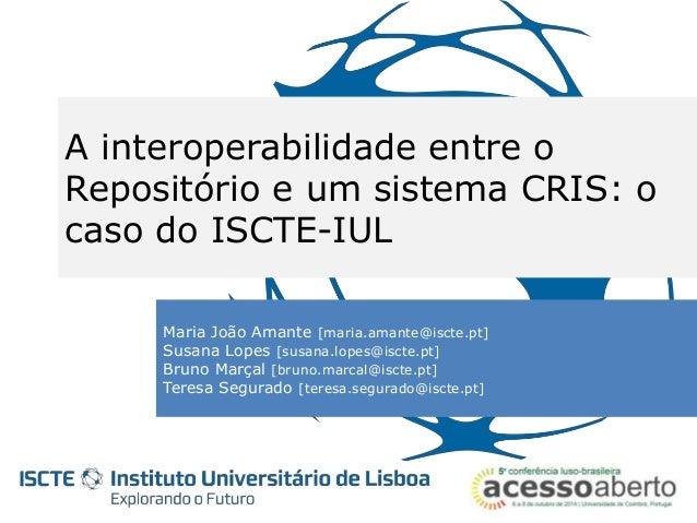 A interoperabilidade entre o  Repositório e um sistema CRIS: o  caso do ISCTE-IUL  Maria João Amante [maria.amante@iscte.p...