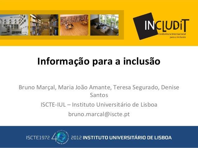 Informação para a inclusão Bruno Marçal, Maria João Amante, Teresa Segurado, Denise Santos ISCTE-IUL – Instituto Universit...