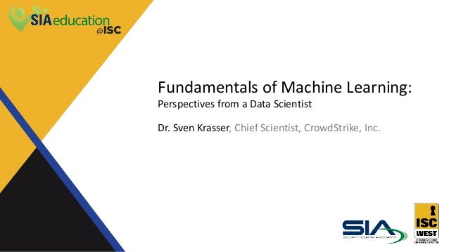 Fundamentals of Machine Learning: Perspectives from a Data Scientist Dr. Sven Krasser, Chief Scientist, CrowdStrike, Inc.