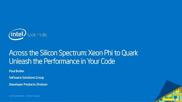 Across the Silicon Spectrum: Xeon Phi to Quark Unleash the Performance in Your Code Paul Butler Software Solutions Group D...