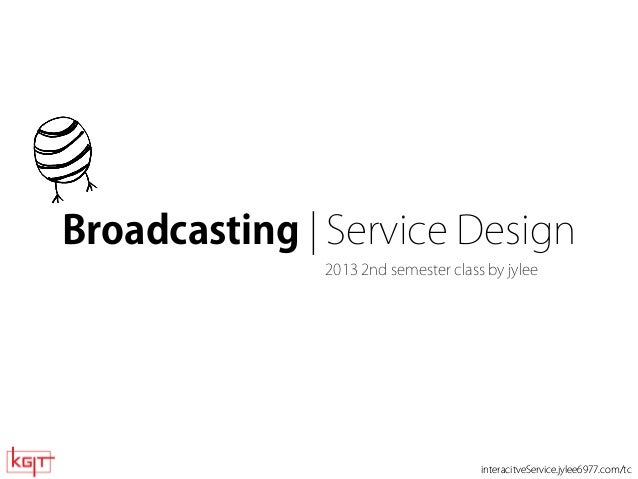 Broadcasting | Service Design by jylee 2013  Broadcasting | Service Design 2013 2nd semester class by jylee  interacitveSe...