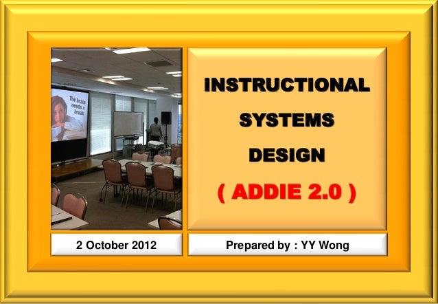 INSTRUCTIONAL                    SYSTEMS                     DESIGN                  ( ADDIE 2.0 )2 October 2012    Prepar...