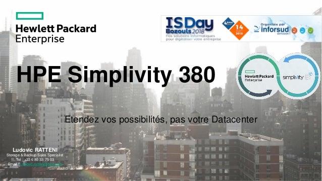 HPE Simplivity 380 Etendez vos possibilités, pas votre Datacenter Ludovic RATTENI Storage & Backup Sales Specialist Tel : ...