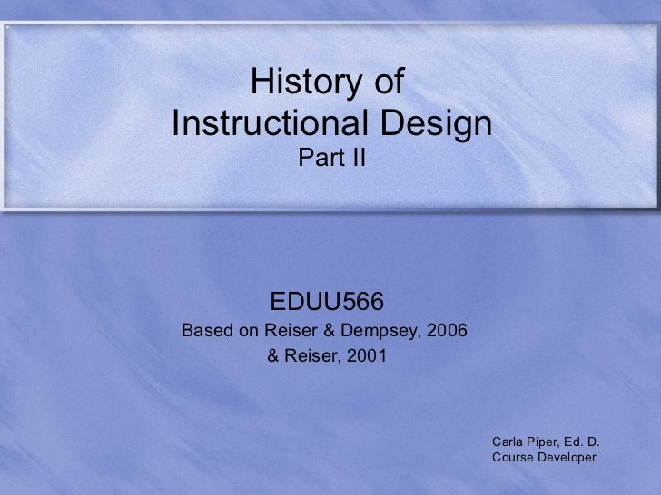 History of  Instructional Design Part II EDUU566 Based on Reiser & Dempsey, 2006  & Reiser, 2001 Carla Piper, Ed. D. Cours...