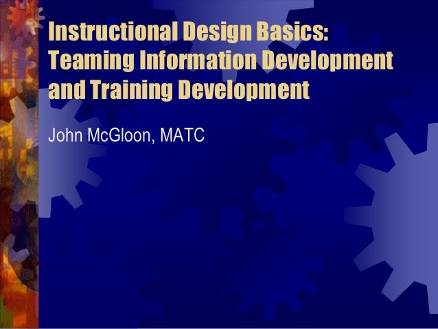Instructional Design Basics: Teaming Information Development and Training Development John McGloon, MATC