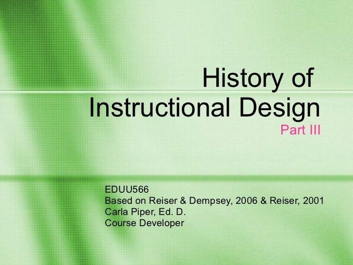 History of  Instructional Design Part III EDUU566 Based on Reiser & Dempsey, 2006 & Reiser, 2001  Carla Piper, Ed. D. Cour...