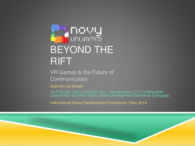 BEYOND THE RIFT VR Games & the Future of Communication Jeannie Lee Novak Co-Founder, Novy Unlimited, Inc. • Kaleidospace, ...