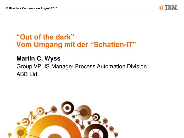 """IS Directors Conference – August 2013 """"Out of the dark"""" Vom Umgang mit der """"Schatten-IT"""" Martin C. Wyss Group VP, IS Manag..."""