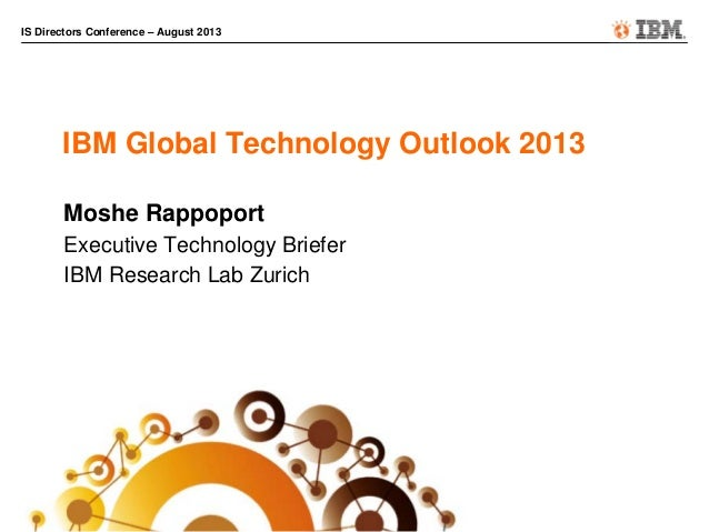 IS Directors Conference – August 2013 IBM Global Technology Outlook 2013 Moshe Rappoport Executive Technology Briefer IBM ...