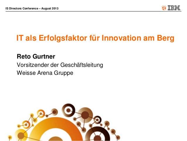 IS Directors Conference – August 2013 IT als Erfolgsfaktor für Innovation am Berg Reto Gurtner Vorsitzender der Geschäftsl...
