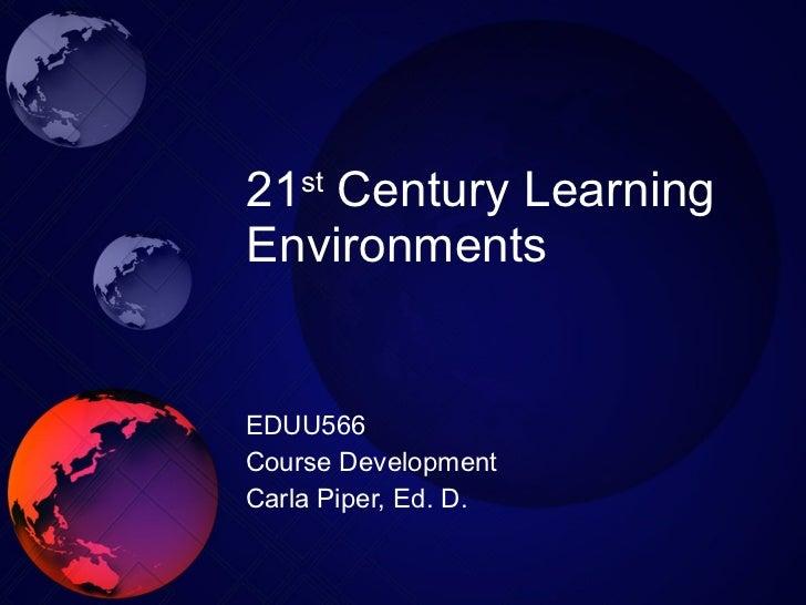 21 st  Century Learning Environments EDUU566 Course Development Carla Piper, Ed. D.