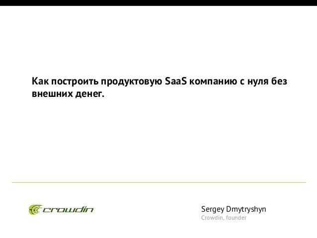 Как построить продуктовую SaaS компанию с нуля без внешних денег.  Sergey Dmytryshyn Crowdin, founder