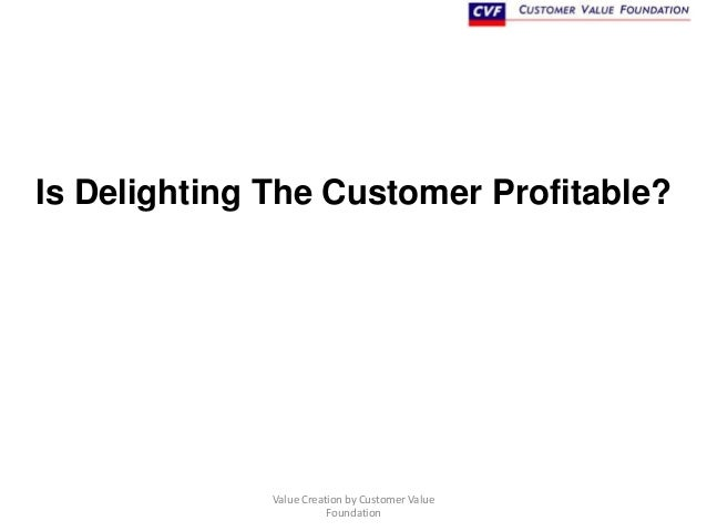 Is Delighting The Customer Profitable?  Value Creation by Customer Value Foundation