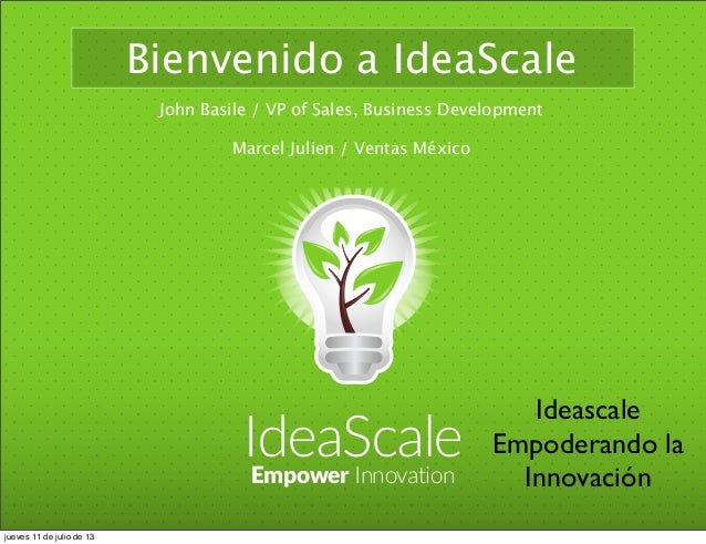 IdeaScaleEmpower Innovation Bienvenido a IdeaScale John Basile / VP of Sales, Business Development Marcel Julien / Ventas ...