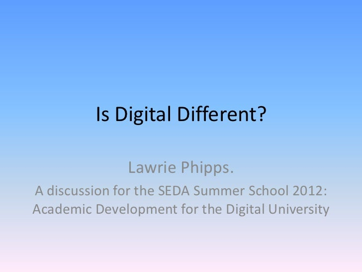 Is Digital Different?               Lawrie Phipps.A discussion for the SEDA Summer School 2012:Academic Development for th...