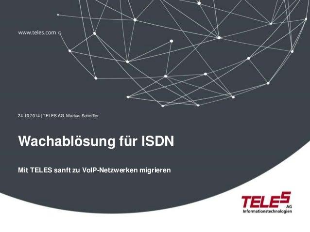 24.10.2014 | TELES AG, Markus Scheffler  Wachablösung für ISDN  Mit TELES sanft zu VoIP-Netzwerken migrieren